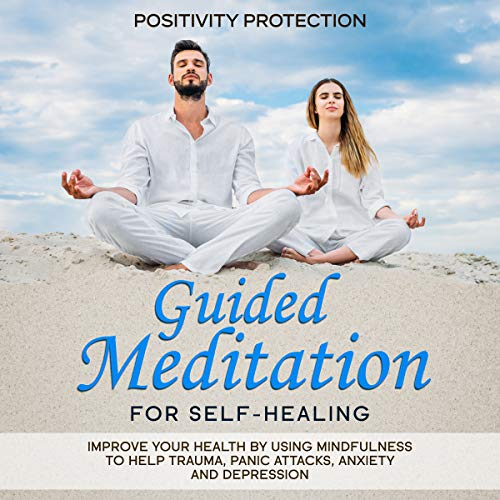 Guided Meditation for Self-Healing: Improve Your Health by Using Mindfulness to Help Trauma, Panic Attacks, Anxiety and Depression