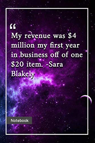 My revenue was $4 million my first year in business, off of one $20 item. -Sara Blakely: Notebook with Unique Universe Touch|business quotes | Journal & Notebook | 120 Pages  6'x9'
