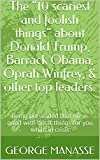 """The """"10 scariest and foolish things"""" about Donald Trump, Barrack Obama, Oprah Winfrey, & other top leaders.: Being persuaded that life is good with great ... for you while in crisis (English Edition)"""
