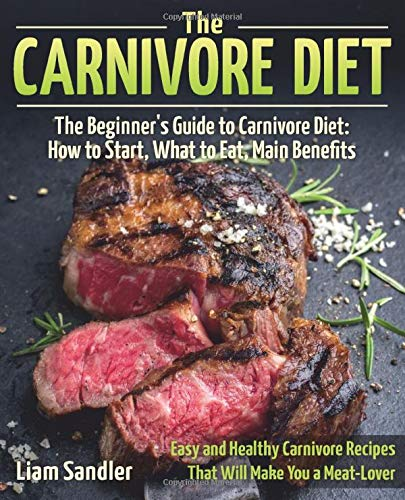 The Carnivore Diet: The Beginner's Guide to Carnivore Diet:  How to Start, What to Eat, Main Benefits. Easy and Healthy Carnivore Recipes That Will Make You a Meat-Lover