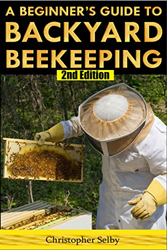 Beekeeping: A Beginner's Guide To Backyard Beekeeping (2nd Edition) (beehive, bee keeping, keeping bees, raw honey, honey bee, apiculture, beekeeper) by [Christopher Selby]