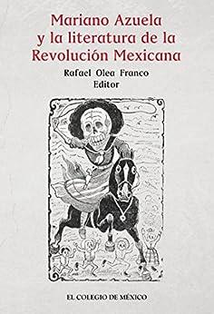 Mariano Azuela y la literatura de la Revolución Mexicana de [Rafael Olea Franco]
