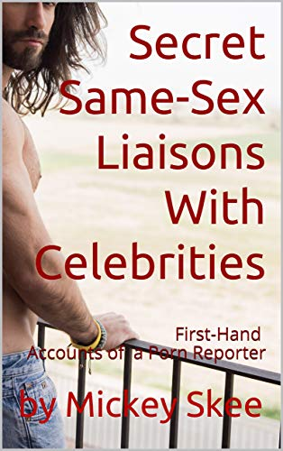 Secret Same-Sex Liaisons With Celebrities: First-Hand Accounts of a Porn Reporter (English Edition)