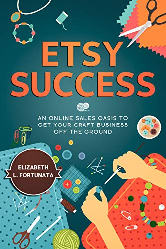 ETSY SUCCESS : An Online Sales Oasis To Get Your Craft Business Off The Ground (English Edition)