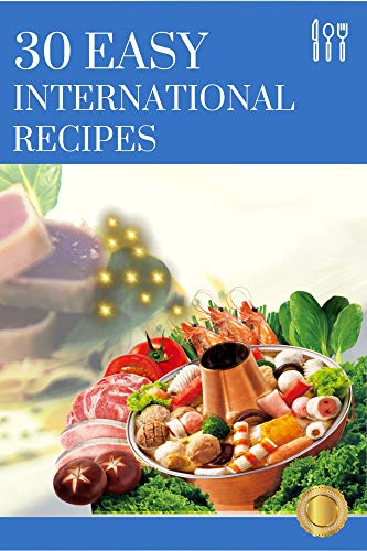 30 EASY INTERNATIONAL RECIPES: 30 Recipes for Beginners and Advanced Users. , Overnight, Meal Prepped, and Easy Comfort Foods: A Cookbook (English Edition)