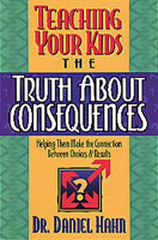 Teaching Your Kids the Truth About Consequences/Helping Them Make the Connection Between Choices & Results: Helping Them