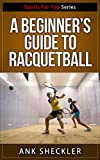 A Beginner's Guide To Racquetball (Sports For You Series Book 2)