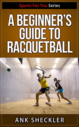 A Beginner's Guide To Racquetball (Sports For You Series Book 2) (English Edition)