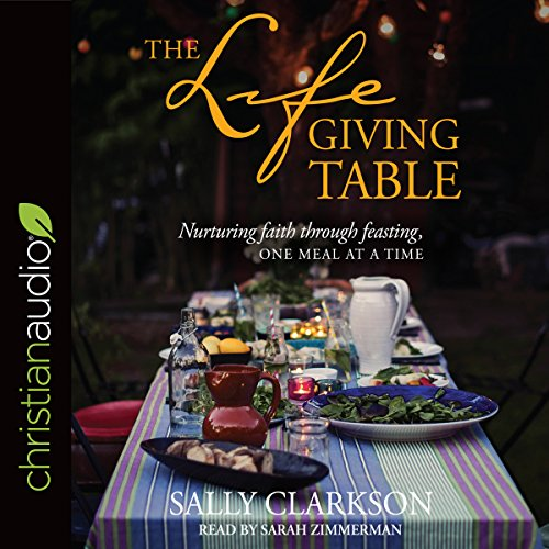 The Lifegiving Table     Nurturing Faith Through Feasting, One Meal at a Time              By:                                                                                                                                 Sally Clarkson                               Narrated by:                                                                                                                                 Sarah Zimmerman                      Length: 8 hrs and 53 mins     23 ratings     Overall 4.9