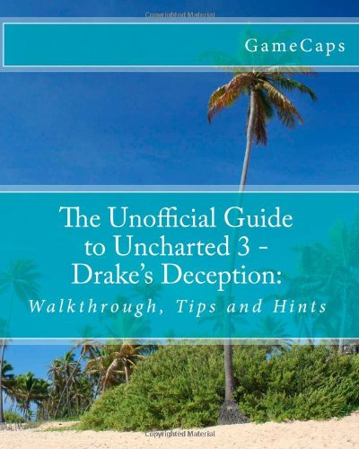 The Unofficial Guide to Uncharted 3 - Drake's Deception:: Walkthrough, Tips and Hints