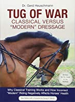 Tug of War: Classical Versus 'Modern' Dressage: Why Classic Training Works and How Incorrect 'Modern' Riding Negatively Affects Horses' Health