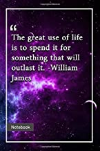 The great use of life is to spend it for something that will outlast it. -William James: Notebook with Unique Universe Touch|great quotes | Journal & Notebook | 120 Pages  6'x9'