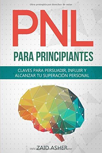 PNL PARA PRINCIPIANTES: Claves Para Persuadir, Influir Y Alcanzar Tu Superación Personal (La ciencia del desarrollo Personal-PNL)