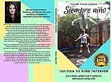 SIEMPRE NIÑO: CULTIVA TU NIÑO INTERIOR . GUIA PARA AFRONTAR Y SUPERAR INFANCIAS INFELICES