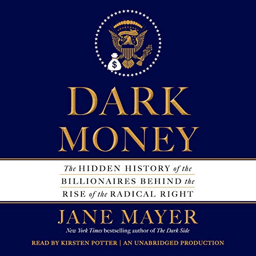 Dark Money     The Hidden History of the Billionaires Behind the Rise of the Radical Right              By:                                                                                                                                 Jane Mayer                               Narrated by:                                                                                                                                 Kirsten Potter                      Length: 16 hrs and 54 mins     4,048 ratings     Overall 4.7