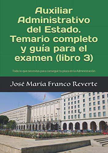 Auxiliar Administrativo del Estado. Temario completo y guía para el examen (libro 3): Todo lo que necesitas para conseguir tu plaza en la Administración