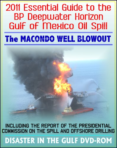 2011 Essential Guide to the BP Deepwater Horizon Gulf of Mexico Oil Spill, the Macondo Well Blowout - Including the Report of the Presidential Commission on the Spill and Offshore Drilling (DVD-ROM)