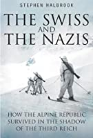 Swiss and the Nazis: How the Alpine Republic Survived in the Shadow of the Third Reich