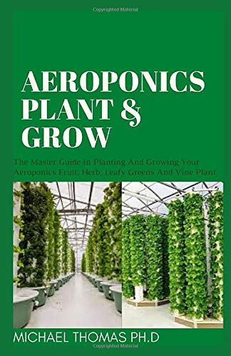 AEROPONICS PLANT & GROW: The Master Guide In Planting And Growing Your Aeroponics Fruit, Herb, Leafy Greens And Vine Plant