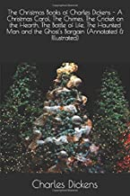 The Christmas Books of Charles Dickens - A Christmas Carol, The Chimes, The Cricket on the Hearth, The Battle of Life, The Haunted Man and the Ghost's Bargain (Annotated & Illustrated)