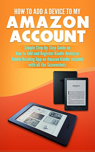 How to Add a Device to my Amazon Account: Simple Step-by- Step Guide on how to Add and Register Kindle device or Kindle Reading App on Amazon Kindle account with all the Screenshots (English Edition)
