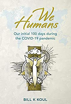 We Humans: Our initial 100 days during the COVID-19 pandemic by [Bill K Koul]