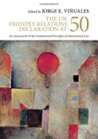 The UN Friendly Relations Declaration at 50: An Assessment of the Fundamental Principles of International Law