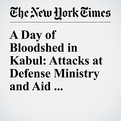 A Day of Bloodshed in Kabul: Attacks at Defense Ministry and Aid Compound cover art