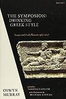 The Symposion: Drinking Greek Style: Essays on Greek Pleasure 1983-2017
