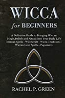 Wicca for Beginners: A Definitive Guide to Bringing Wiccan Magic, Beliefs and Rituals into Your Daily Life (Wiccan Spells - Witchcraft - Wicca Traditions - Wiccan Love Spells - Paganism)
