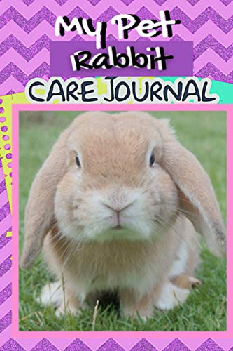 My Pet Rabbit Care Journal: Specially Formatted Daily Rabbit Log Book to Look After All Your Small Pet's Needs. Great For Recording Feeding, Water, ... & Rabbit Activities with Personal Name Page.