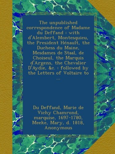 The unpublished correspondence of Madame du Deffand : with d'Alembert, Montesquieu, the President Hénault, the Duchess du Maine, Mesdames de Staal, de ... : followed by the Letters of Voltaire to ...