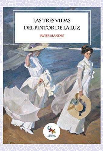 Las tres vidas del pintor de la luz: La novela más interesante sobre la vida de Joaquín Sorolla y su aprendizaje