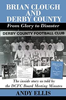 Brian Clough and Derby County : From Glory to Disaster: The Inside Story as Told by the DCFC Board Meeting Minutes