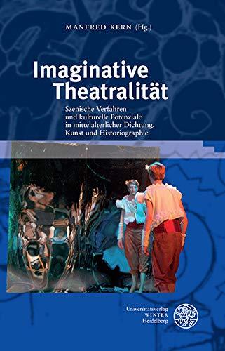 Imaginative Theatralität: Szenische Verfahren und kulturelle Potenziale in mittelalterlicher Dichtung, Kunst und Historiographie (Interdisziplinäre Beiträge zu Mittelalter und Früher Neuzeit 1)