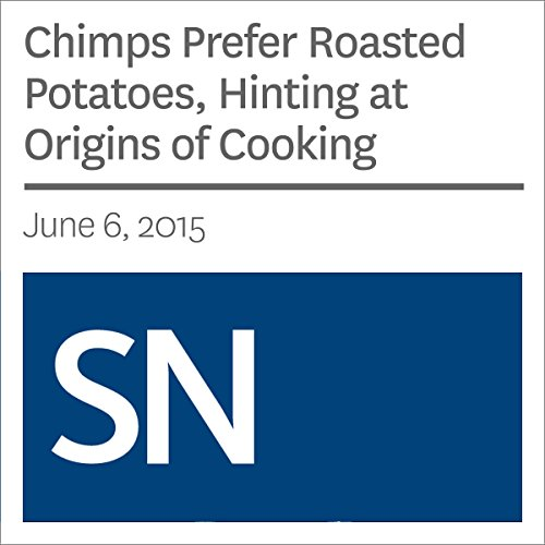 Chimps Prefer Roasted Potatoes, Hinting at Origins of Cooking audiobook cover art
