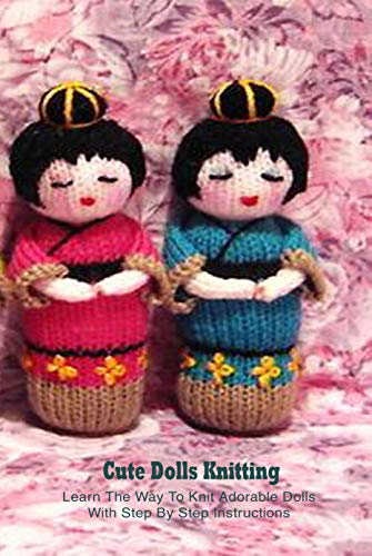 Cute Dolls Knitting: Learn The Way To Knit Adorable Dolls With Step By Step Instructions: Dolls Amigurumi Patterns (English Edition)