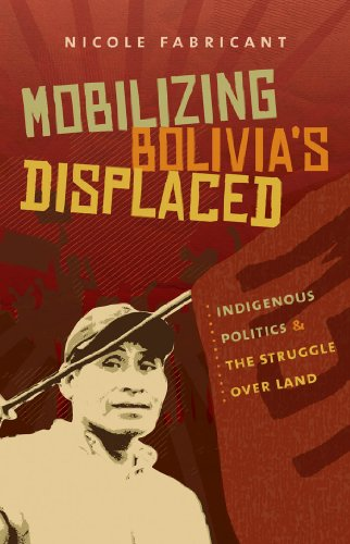 Mobilizing Bolivia's Displaced: Indigenous Politics & the Struggle over Land (First Peoples: New Directions in Indigenou