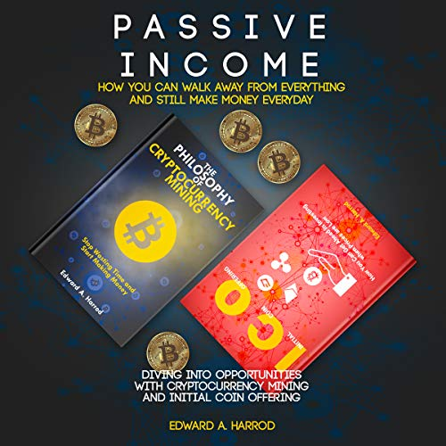 Passive Income: How You Can Walk Away from Everything and Still Make Money Every: Diving into Opportunities with Cryptocurrency Mining and Initial Coin Offering cover art