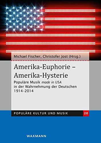 Amerika-Euphorie - Amerika-Hysterie: Populäre Musik made in USA in der Wahrnehmung der Deutschen 1914-2014. Zum 100-jährigen Bestehen des Deutschen ... des Zentrums für Populäre Kultur und Musik