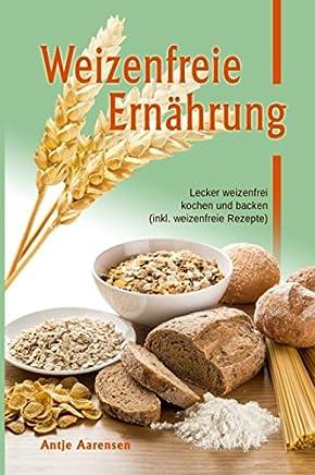 Weizenfreie Ernaehrung: Lecker weizenfrei kochen und backen (inkl. weizenfreie Rezepte)
