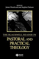 The Blackwell Reader in Pastoral and Practical Theology (Wiley Blackwell Readings in Modern Theology)