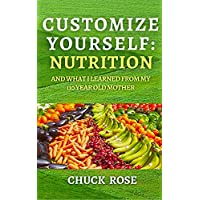 Customize Yourself: Nutrition and What I Learned From My 110 Year Old Mother Kindle Edition by Chuck Rose for Free