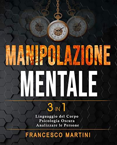 Manipolazione Mentale: 3 libri in 1 |Linguaggio del Corpo - Psicologia Oscura - Come Analizzare le Persone|