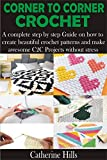 CORNER TO CORNER CROCHET : A complete step by step Guide on how to create beautiful crochet patterns and make awesome C2C Projects without stress
