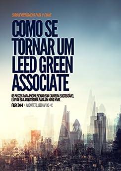 Como se Tornar um LEED Green Associate: Os passos para propulsionar sua carreira sustentável e levar sua arquitetura para um novo nível por [Filipe Boni]