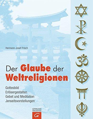 Der Glaube der Weltreligionen: Gottesbild. Erlösergestalten. Gebet und Meditation. Jenseitsvorstellungen