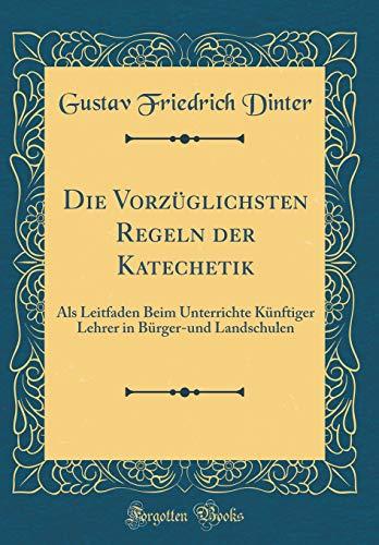 Die Vorzüglichsten Regeln der Katechetik: Als Leitfaden Beim Unterrichte Künftiger Lehrer in Bürger-und Landschulen (Classic Reprint)