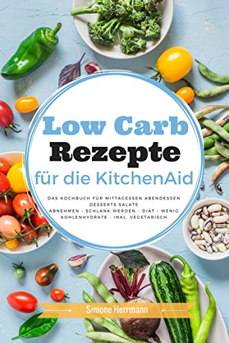 Low Carb Rezepte für die KitchenAid: Das Kochbuch für Mittagessen Abendessen Desserts Salate Abnehmen - schlank werden - Diät - wenig Kohlenhydrate - inkl. vegetarisch