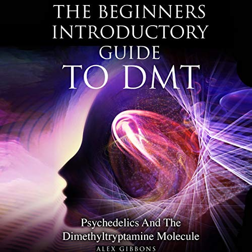 The Beginners Introductory Guide to DMT - Psychedelics and the Dimethyltryptamine Molecule Audiobook By Alex Gibbons cover art